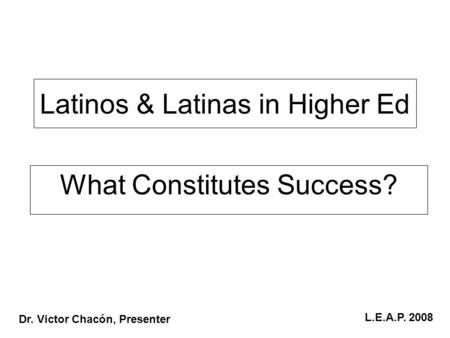 Latinos & Latinas in Higher Ed What Constitutes Success? Dr. Victor Chacón, Presenter L.E.A.P. 2008.