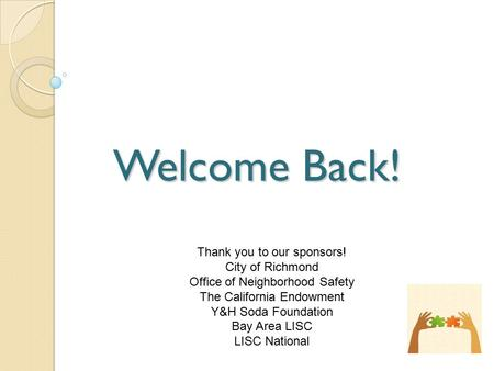 Welcome Back! Thank you to our sponsors! City of Richmond Office of Neighborhood Safety The California Endowment Y&H Soda Foundation Bay Area LISC LISC.