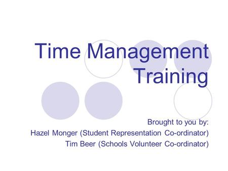 Time Management Training Brought to you by: Hazel Monger (Student Representation Co-ordinator) Tim Beer (Schools Volunteer Co-ordinator)