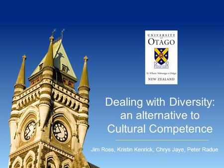 Dealing with Diversity: an alternative to Cultural Competence Jim Ross, Kristin Kenrick, Chrys Jaye, Peter Radue.
