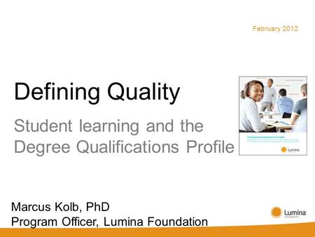 Defining Quality Student learning and the Degree Qualifications Profile February 2012 Marcus Kolb, PhD Program Officer, Lumina Foundation.