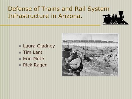 Defense of Trains and Rail System Infrastructure in Arizona. Laura Gladney Tim Lant Erin Mote Rick Rager.