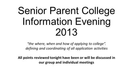 "Senior Parent College Information Evening 2013 ""the where, when and how of applying to college"". defining and coordinating of all application activities."