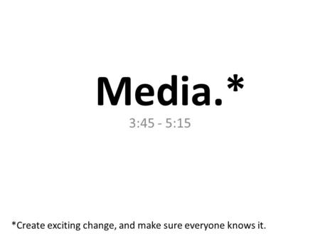 Media.* 3:45 - 5:15 *Create exciting change, and make sure everyone knows it.