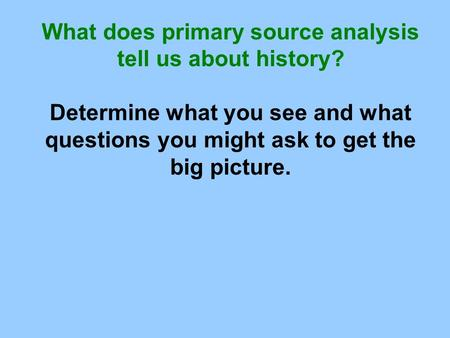What does primary source analysis tell us about history? Determine what you see and what questions you might ask to get the big picture.