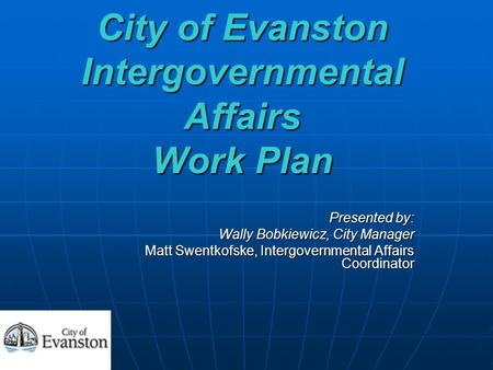 City of Evanston Intergovernmental Affairs Work Plan Presented by: Wally Bobkiewicz, City Manager Matt Swentkofske, Intergovernmental Affairs Coordinator.
