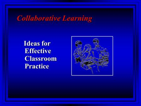 Collaborative Learning Ideas for Effective Classroom Practice Ideas for Effective Classroom Practice.