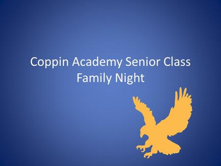 Coppin Academy Senior Class Family Night. Welcome Tonight our goal is to: – Provide you with some nourishment and refreshment. – Inform you with the basic.