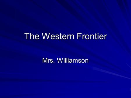 The Western Frontier Mrs. Williamson. By the mid-1850s, the gold rush boom had ended in California, and miners were off to prospect in other areas of.