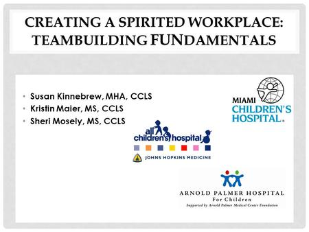 CREATING A SPIRITED WORKPLACE: TEAMBUILDING FUN DAMENTALS Susan Kinnebrew, MHA, CCLS Kristin Maier, MS, CCLS Sheri Mosely, MS, CCLS.