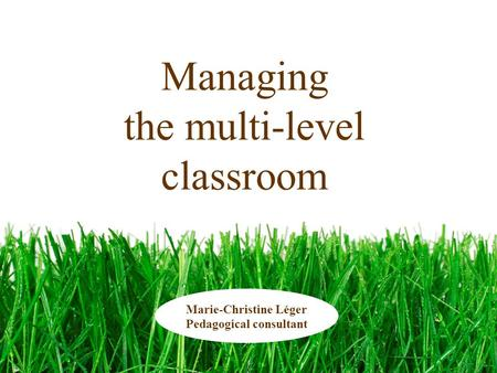 Managing the multi-level classroom Marie-Christine Léger Pedagogical consultant.