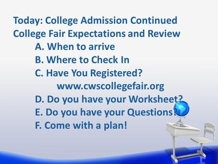 Today: College Admission Continued College Fair Expectations and Review A. When to arrive B. Where to Check In C. Have You Registered? www.cwscollegefair.org.