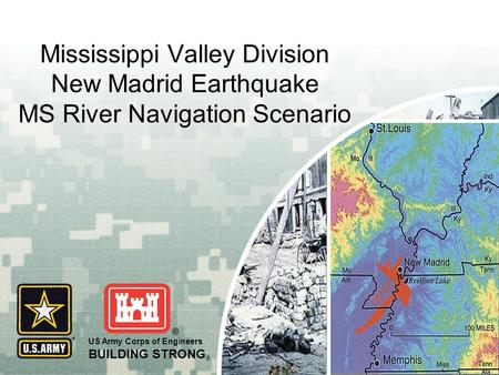 US Army Corps of Engineers BUILDING STRONG ® Mississippi Valley Division New Madrid Earthquake MS River Navigation Scenario.