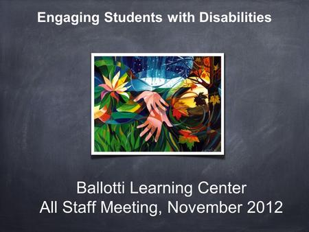 Ballotti Learning Center All Staff Meeting, November 2012 Engaging Students with Disabilities.