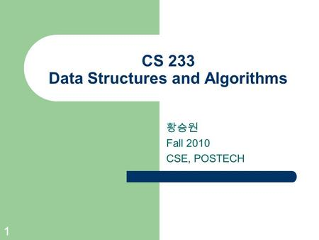 1 CS 233 Data Structures and Algorithms 황승원 Fall 2010 CSE, POSTECH.