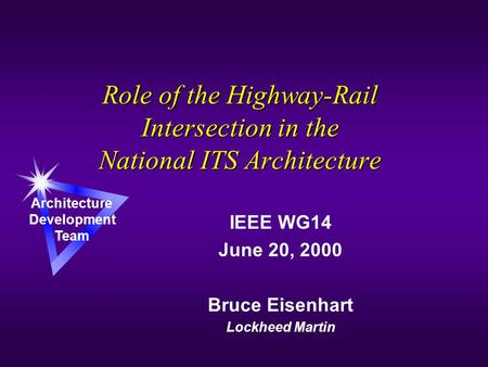 Role of the Highway-Rail Intersection in the National ITS Architecture IEEE WG14 June 20, 2000 Bruce Eisenhart Lockheed Martin Architecture Development.