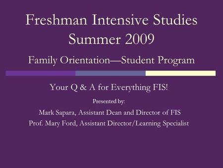 Freshman Intensive Studies Summer 2009 Family Orientation—Student Program Your Q & A for Everything FIS! Presented by: Mark Sapara, Assistant Dean and.