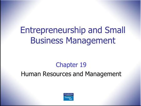 Entrepreneurship and Small Business Management Chapter 19 Human Resources and Management.