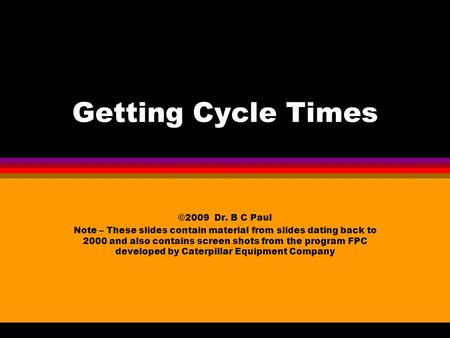 Getting Cycle Times ©2009 Dr. B C Paul Note – These slides contain material from slides dating back to 2000 and also contains screen shots from the program.
