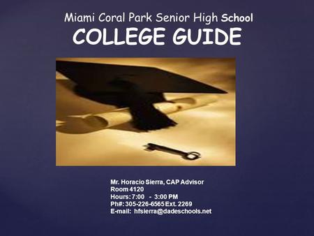 { Miami Coral Park Senior High School COLLEGE GUIDE Mr. Horacio Sierra, CAP Advisor Room 4120 Hours: 7:00 - 3:00 PM Ph#: 305-226-6565 Ext. 2269 E-mail:
