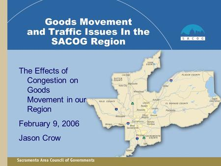 Goods Movement and Traffic Issues In the SACOG Region The Effects of Congestion on Goods Movement in our Region February 9, 2006 Jason Crow.