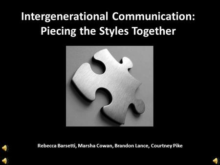 Intergenerational Communication: Piecing the Styles Together Rebecca Barsetti, Marsha Cowan, Brandon Lance, Courtney Pike.