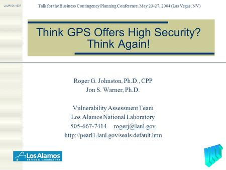 Think GPS Offers High Security? Think Again! Roger G. Johnston, Ph.D., CPP Jon S. Warner, Ph.D. Vulnerability Assessment Team Los Alamos National Laboratory.