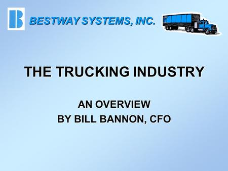 THE TRUCKING INDUSTRY AN OVERVIEW BY BILL BANNON, CFO BESTWAY SYSTEMS, INC.