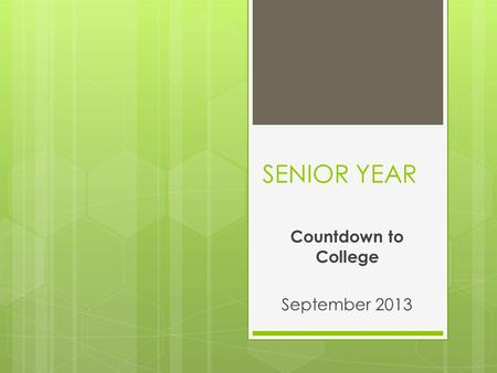 SENIOR YEAR Countdown to College September 2013. What you need to know…..  Where (in the college process) should I be right now? (timeline)  Different.