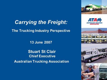Carrying the Freight: The Trucking Industry Perspective 13 June 2007 Stuart St Clair Chief Executive Australian Trucking Association.