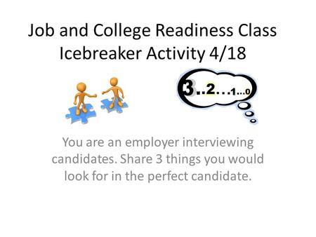 Job and College Readiness Class Icebreaker Activity 4/18 You are an employer interviewing candidates. Share 3 things you would look for in the perfect.