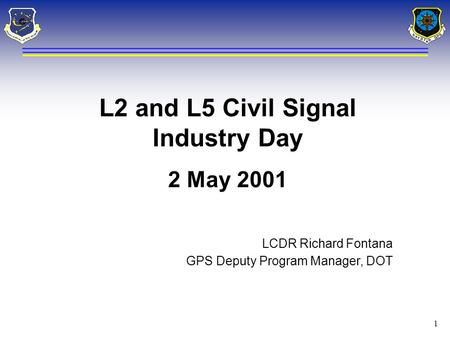 1 L2 and L5 Civil Signal Industry Day 2 May 2001 LCDR Richard Fontana GPS Deputy Program Manager, DOT.