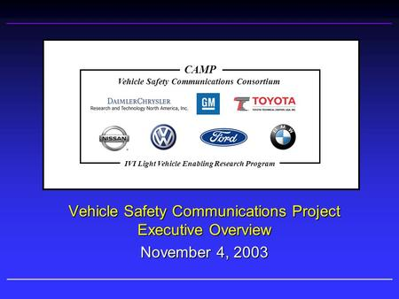 Vehicle Safety Communications Project Executive Overview November 4, 2003 Vehicle Safety Communications Consortium CAMP IVI Light Vehicle Enabling Research.