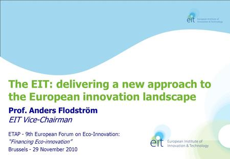 Prof. Anders Flodström EIT Vice-Chairman The EIT: delivering a new approach to the European innovation landscape ETAP - 9th European Forum on Eco-Innovation: