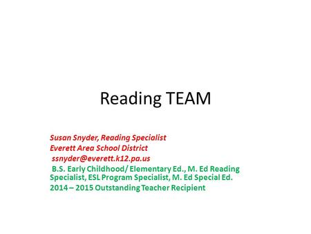 Reading TEAM Susan Snyder, Reading Specialist Everett Area School District B.S. Early Childhood/ Elementary Ed., M. Ed Reading.