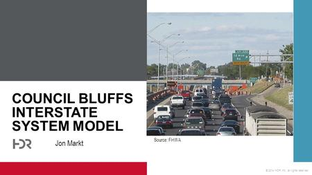 © 2014 HDR, Inc., all rights reserved. COUNCIL BLUFFS INTERSTATE SYSTEM MODEL Jon Markt Source: FHWA.