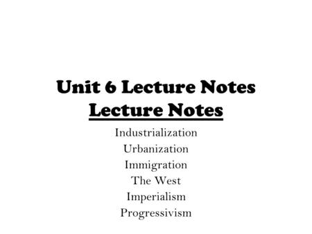Unit 6 Lecture Notes Lecture Notes Industrialization Urbanization Immigration The West Imperialism Progressivism.