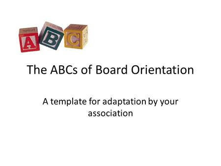 The ABCs of Board Orientation A template for adaptation by your association.