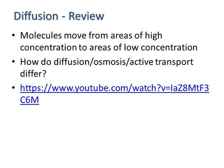 Diffusion - Review Molecules move from areas of high concentration to areas of low concentration How do diffusion/osmosis/active transport differ? https://www.youtube.com/watch?v=IaZ8MtF3.