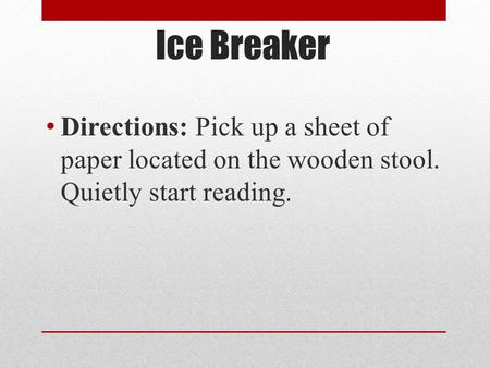 Ice Breaker Directions: Pick up a sheet of paper located on the wooden stool. Quietly start reading.