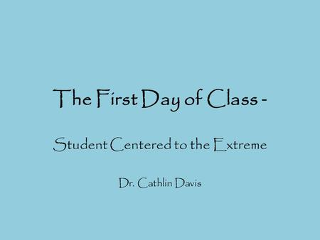 The First Day of Class - Student Centered to the Extreme Dr. Cathlin Davis.