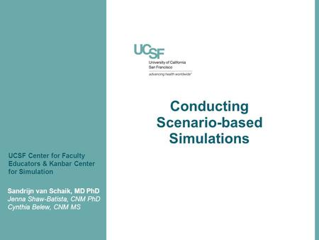 Conducting Scenario-based Simulations Sandrijn van Schaik, MD PhD Jenna Shaw-Batista, CNM PhD Cynthia Belew, CNM MS UCSF Center for Faculty Educators &