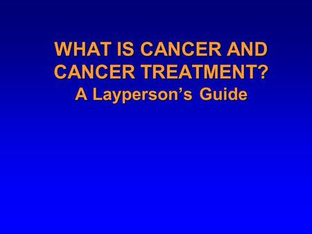WHAT IS CANCER AND CANCER TREATMENT? A Layperson's Guide.