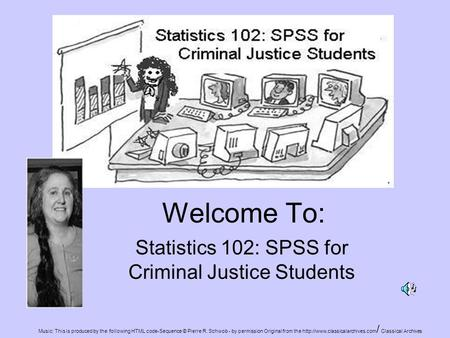 Welcome To: Statistics 102: SPSS for Criminal Justice Students Music: This is produced by the following HTML code-Sequence © Pierre R. Schwob - by permission.