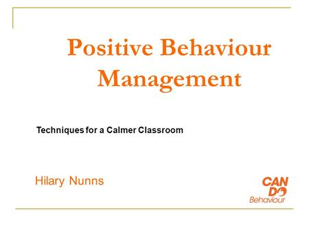 Positive Behaviour Management Hilary Nunns Techniques for a Calmer Classroom.