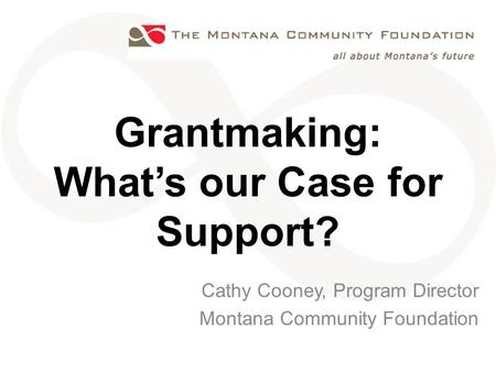 Grantmaking: What's our Case for Support? Cathy Cooney, Program Director Montana Community Foundation.