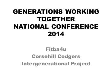 GENERATIONS WORKING TOGETHER NATIONAL CONFERENCE 2014 Fitba4u Corsehill Codgers Intergenerational Project.