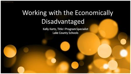 Working with the Economically Disadvantaged Kelly Kertz, Title I Program Specialist Lake County Schools.