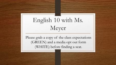 English 10 with Ms. Meyer Please grab a copy of the class expectations (GREEN) and a media opt out form (WHITE) before finding a seat.