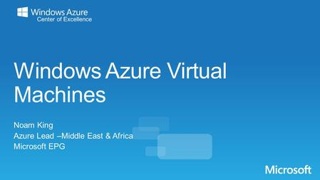 Windows Azure Virtual Machines Noam King Azure Lead –Middle East & Africa Microsoft EPG.
